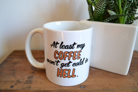 At Least My Coffee Won't Get Cold In Hell Coffee Mug - Custom Handmade Coffee Cup