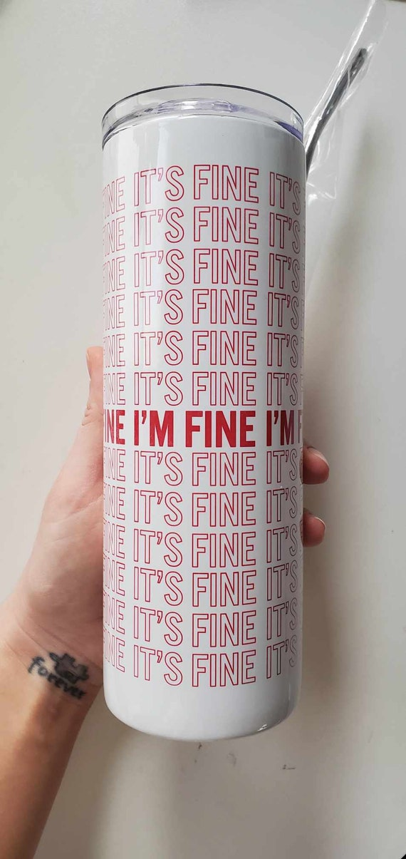 "Handmade ""It's Fine, I'm Fine"" Stainless Steel Tumbler - Handmade Hot/Cold Tumbler - 20oz Custom Tumbler"