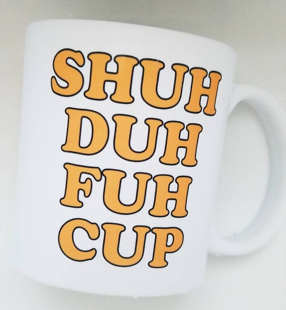 Handmade Shuh Duh Fuh Cup Coffee Mug - Shut The F*ck Up Coffee Cup - Handmade Coffee Mug