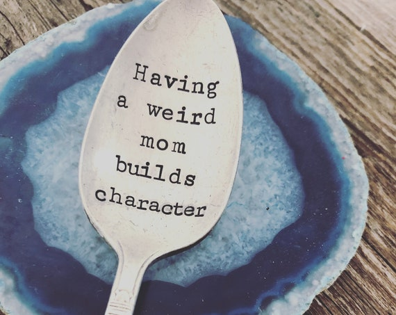 Having a weird mom builds character Vintage spoon hand stamped
