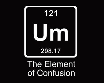 FUNNY TSHIRT Um The Element Of Confusion T-Shirt Einstein Chemistry Tee Shirt (also available on crewneck sweatshirts and hoodies) SM-5XL