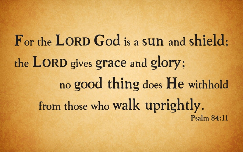 No good thing does He withhold from those who walk uprightly. For the LORD God is a sun and shield.. Vinyl Wall Decal Psalm 84:11