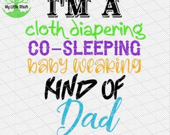 I'm a cloth diapering co sleeping baby wearing kind of dad sublimation digital svg