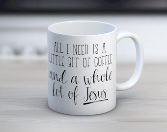 All I Need Is A Little Bit Of Coffee And A Whole Lot Of Jesus // Coffee Mug