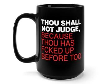 Thou Shall Not Judge, Because Thou Has Fcked Up Before Too - Black Mug 15oz