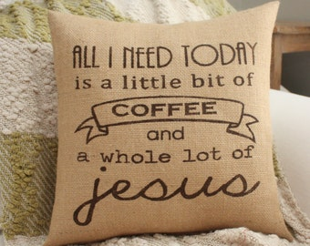 Burlap Pillow - All I Need Today Is Coffee & Jesus