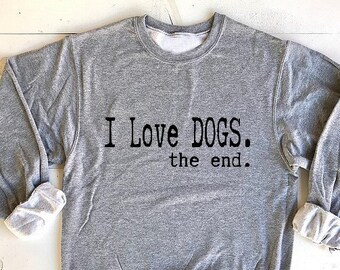 I Love DOGS.the end. UNISEX 50/50 Sweatshirts. Adopt don't shop! animal rescue.adopt dogs.animal lovers shirt.Dog lover gift. Dog Mom