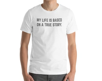 My Life Is Based On A True Story Funny Sarcastic Graphic Tee Short-Sleeve Unisex T-Shirt
