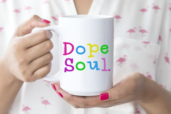 Dope Soul Mug -  15oz or 11oz Coffee and Tea Mug - Fun happy Mug - Ceramic Mug - Hipster Mug - Drinkware - Coffee Cup - Printed in USA