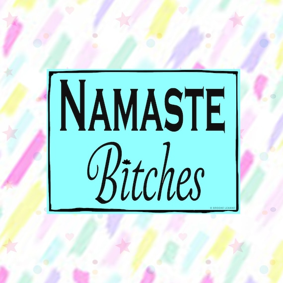 Namaste B*tches Sticker Decal, Vinyl Stickers for Laptops, Car Decals, Yoga Sticker, Water Bottle Sticker, Pun Sticker, Funny Sticker