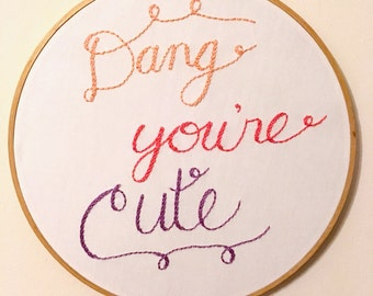 Dang You're Cute Embroidery Hoop art - Anniversary Gift - Gift for woman