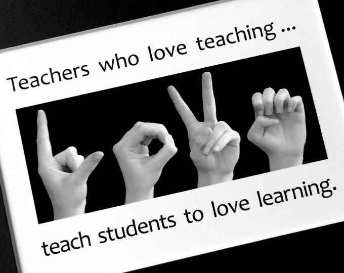 TEACHERS who love teaching...teach STUDENTS to love learning - ASL Sign Language Photo Art - 5x7 print in 8x10 mat or 4x6 print in 5x7 mat