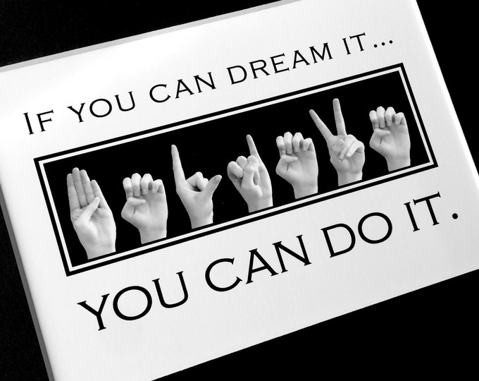 ASL If You Can Dream It ... BELIEVE ... You Can Do It - American Sign Language -  4x6 print or 5x7 Print in 8x10 Mat - Ready to Frame