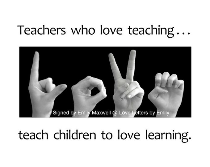 TEACHERS who love teaching...teach children to LOVE learning - ASL Sign Language Art - 5x7 Print in an 8x10 mat  or 4x6 Print in 5x7 mat