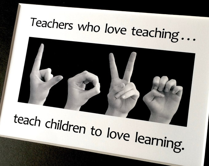 TEACHERS who love teaching...teach children to LOVE learning - ASL Sign Language Photo Art - 5x7 print in an 8x10 mat