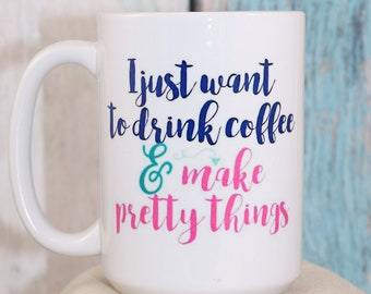 I just want to drink coffee and make pretty things Coffee Cup - Wake up and smile with this fun mug,  Gift mug, coffee mug, coffee cup