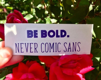 BE BOLD. never comic sans Vinyl Decal
