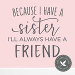 Because I Have a Sister I'll Always Have a Friend | Vinyl Wall Home Decor Decal Sticker