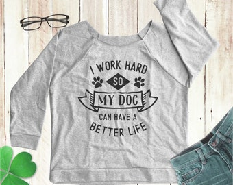 1b30facd3 I Work Hard so My Dog Can Have a Better Life shirt dog shirt funny dog shirt  dog sweatshirt dog sweater slouchy sweatshirt women tank top