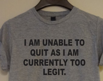 a60214dfb I am unable to quit as i am currently too legit T-shirt Saying Men's  Women's Gift Unisex Tee with Saying Funny