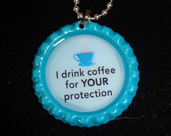 I Drink Coffee for your protection! Funny Bottle Cap Necklace OR Keychain* NEW*