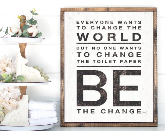 Everyone wants to change the world - but nobody wants to change the toilet paper roll - Be the change - Farmhouse style print - Bathroom