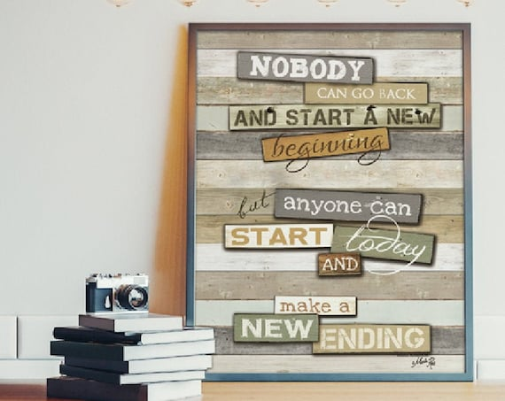 Nobody can go back and start a new beginning but anyone can start today and make a new Ending Print - Inspirational Gift  -Confirmation