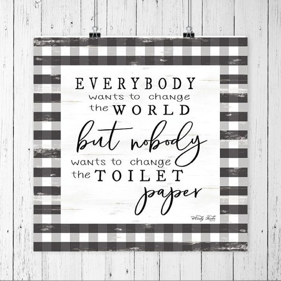 Everyone wants to change the world  - No one wants to change the toilet paper roll print - Funny Bathroom Print -  Farmhouse Bathroom