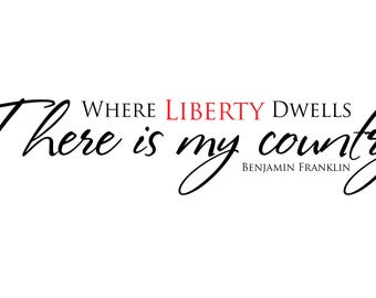 Where Liberty Dwells there is my country.  Vinyl Sticker, wall decor, up to 4' long.