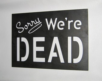 Sorry We're Dead Sign Plaque Steel Handmade Custom Metal Art CNC Plasma Cut Open Closed