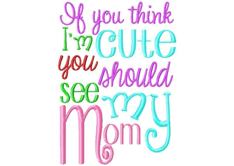 If you think I'm cute you should see my mom Embroidery image 0