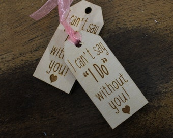 """Will you be my Bridesmaid/Ican't say """"I Do""""/without you/Bridesmaid/Maid of Honor/Wedding/Wood Tags/Wedding/Favor tag/Tag"""