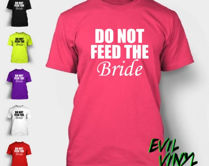 Do Not Feed The Bride Tshirt Funny Wedding Shower Gift Bridal Party Bachelorette Married Love Cute Wedding T-Shirt Tee Neon FREE SHIPPING