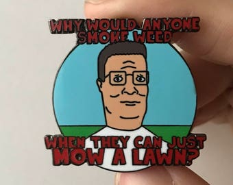 New HARD Enamel Lapel Pin or Hat Pin - Hank Hill - Why Would Anyone Smoke  Weed When They Can Just Mow a Lawn  e4fc308a8f2