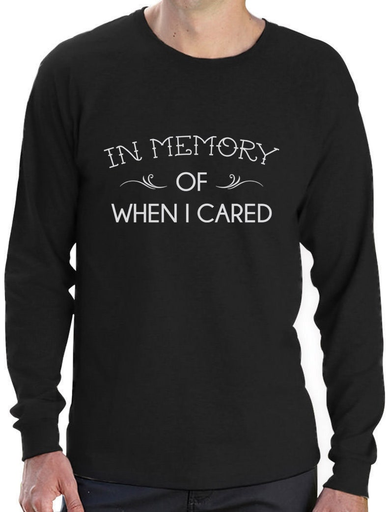 bdf5d8180 In Memory Of When I Cared Funny Sarcastic Long Sleeve T-Shirt | Etsy