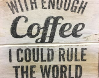 Coffee-Funny Coffe signs-With enough coffee I could rule the world!  5 by 5 wood sign, handmade-Great for a gift or a keepsake!