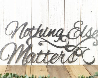 Nothing Else Matters Sign - Metal Wall Art, Metal Wall Decor, Sign, Signage, Wall Hanging, Script