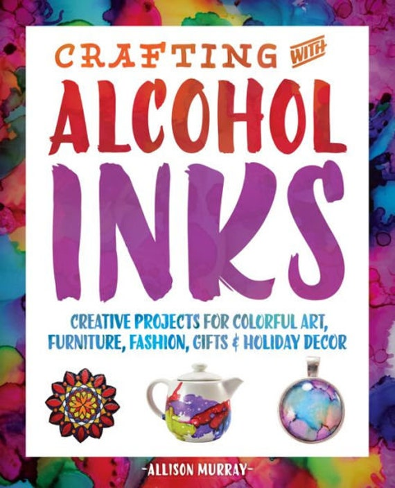 How to book, Crafting with Alcohol Inks: Creative Projects for Colorful Art, Furniture, Fashion, Gifts and Holiday Decor
