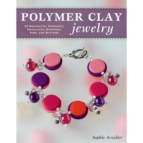 Polymer Clay Jewelry, by Sophie Arzalier 22 step by step jewelry designs, techniqes and tutorials