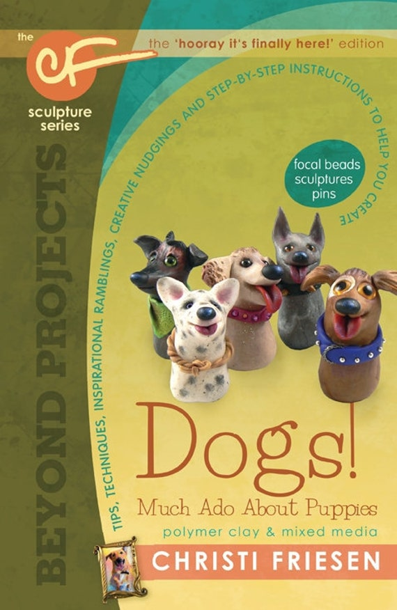 Learn to sculpt with Christi Friesen book 8, Dogs much ado about puppies polymer clay and mixed media book, focal beads, pins, & sculptures