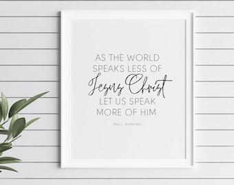 As the world speaks less of Jesus Christ, let us speak more of Him by Neil L. Andersen , 11x14, 8x10, 5x7, 16x20, 24x36, Wall Print