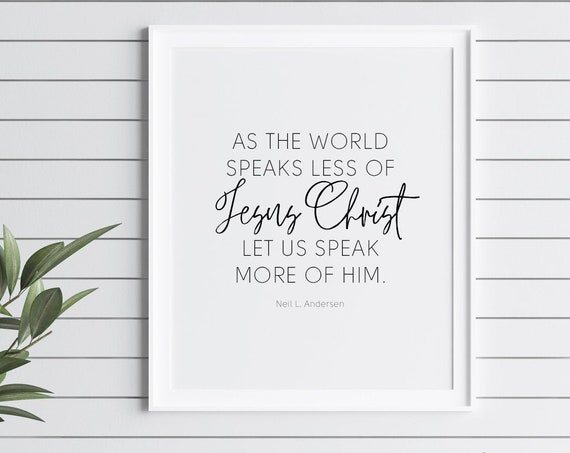 As the world speaks less of Jesus Christ, let us speak more of Him by Neil L. Andersen , 11x14, 8x10, 5x7, 16x20, 24x36, Wall Print