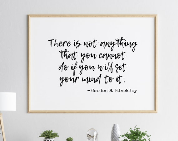 There Is Not Anything That You Cannot Do If You Will Set Your Mind To It Gordon B. Hinckley 11x14, 8x10, 5x7, 16x20, 24x36, Goals, Gym Decor