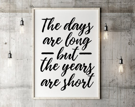 The Days Are Long, But the Years are Short, Teacher Gift, Parenting Quote, Wall Quote 5x7, 8x10, 11x14, 16x20, 24x36
