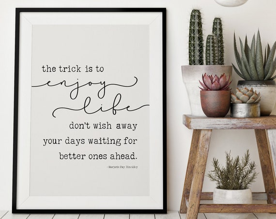 The trick is to enjoy life, don't wish away your days waiting for a better ones ahead 24x36, 16x20, 11x14, 8x10, 5x7, Wall Print, Hinckley