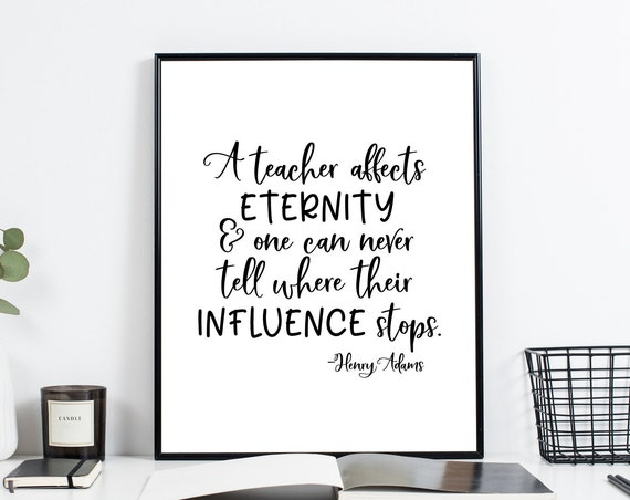A Teacher affects eternity and one can never tell where their influence stops - Henry Adams Quote, Teacher Appreciation, Teacher Gift