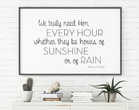 We truly need Him every hour, whether they be hours of sunshine or of rain, 11x14, 8x10, 5x7, Wall Print, LDS Quote, Thomas S. Monson Quote