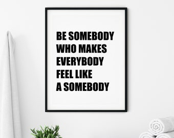 Be Somebody Who Makes Everybody Feel Like A Somebody  11x14, 8x10, 5x7, 16x20, 24x36 Wall Print, Classroom Decor, Wall Quote, Kid Quote