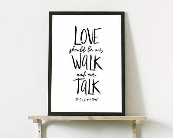 Love should be our walk and our talk, Dieter F. Uchtdorf *NEW* 5x7, 8x10, 11x14, 16x20, 24x36, Kindness Quote, Be Kind, Wall Print