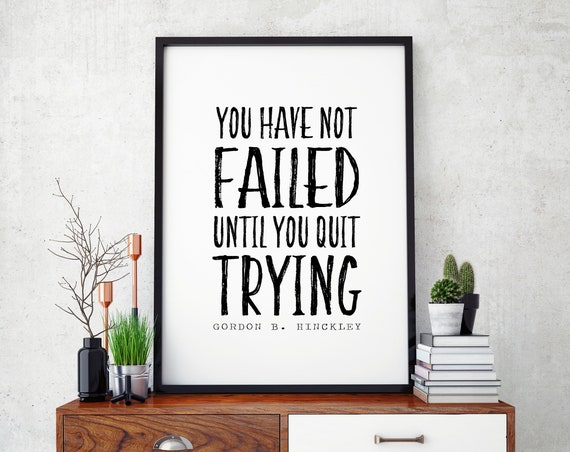 You Have Not Failed Until You Quit Trying - Gordon B. Hinckley Quote, Wall Print for kids and teens 11x14, 8x10 or 5x7, 16x20, 24x36